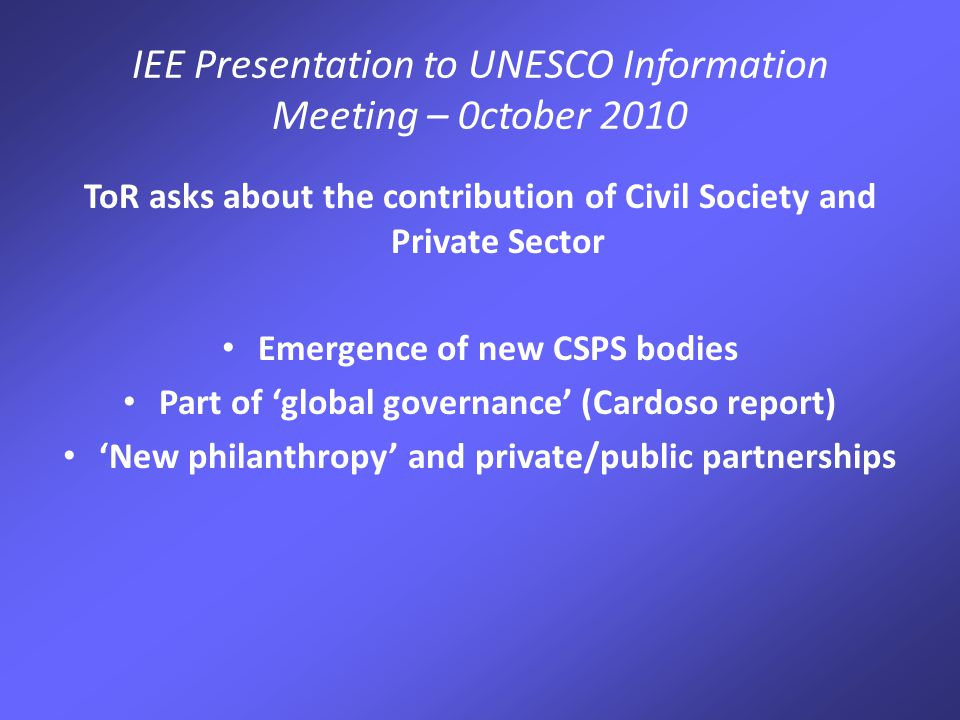 IEE Presentation to UNESCO Information Meeting – 0ctober 2010 ToR asks about the contribution of Civil Society and Private Sector Emergence of new CSPS bodies Part of 'global governance' (Cardoso report) 'New philanthropy' and private/public partnerships
