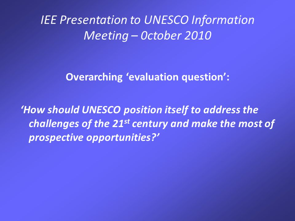 IEE Presentation to UNESCO Information Meeting – 0ctober 2010 Methods have included: Reviews of documentation including Executive Board papers and existing IOS evaluations Visits to field offices; Institutes and Centres; Liaison Offices; UN agencies in New York and Geneva Meetings and individual interviews with Permanent Delegations Interviews with UNESCO staff & management Attended Regional C/5 Consultations