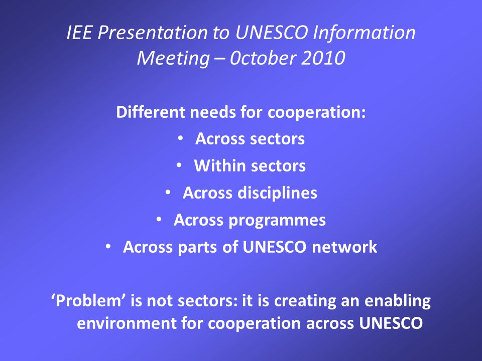 IEE Presentation to UNESCO Information Meeting – 0ctober 2010 Different needs for cooperation: Across sectors Within sectors Across disciplines Across programmes Across parts of UNESCO network 'Problem' is not sectors: it is creating an enabling environment for cooperation across UNESCO