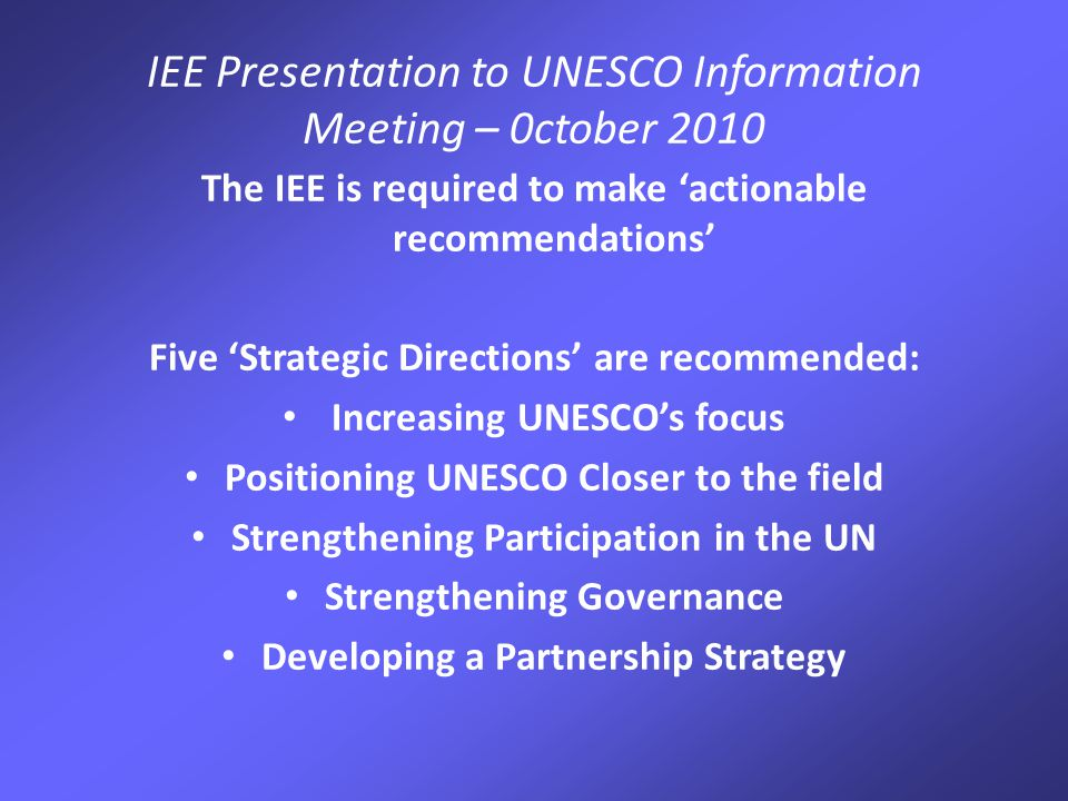 IEE Presentation to UNESCO Information Meeting – 0ctober 2010 The IEE is required to make 'actionable recommendations' Five 'Strategic Directions' are recommended: Increasing UNESCO's focus Positioning UNESCO Closer to the field Strengthening Participation in the UN Strengthening Governance Developing a Partnership Strategy