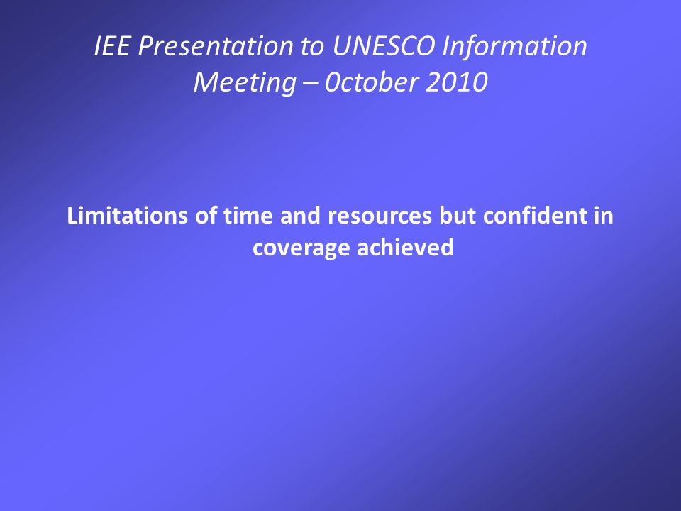 IEE Presentation to UNESCO Information Meeting – 0ctober 2010 Limitations of time and resources but confident in coverage achieved