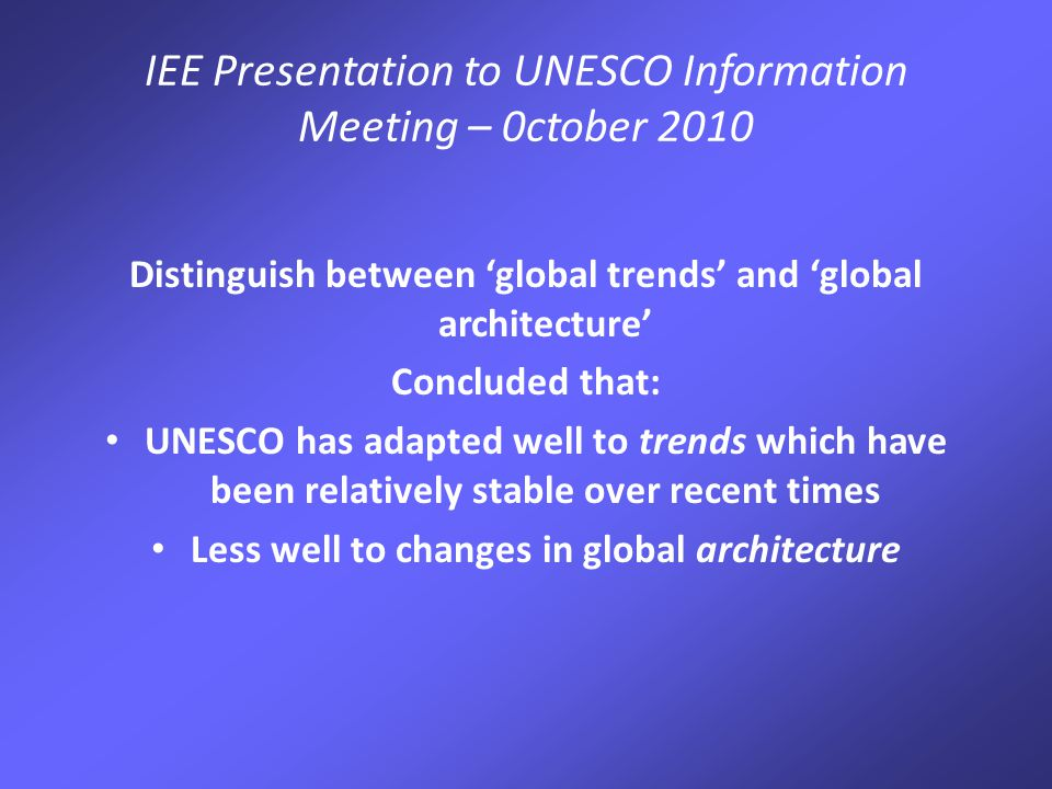 IEE Presentation to UNESCO Information Meeting – 0ctober 2010 This is a long-term 'renewal' process NOT a quick fix involving: Cultural change: a more trusting, outward looking and innovative organisation Building on UNESCO's networks Developing partnering capacities and strategies Decentralising to a stronger but more capable field presence Putting in place the organisational, management and HR policies that will make renewal sustainable