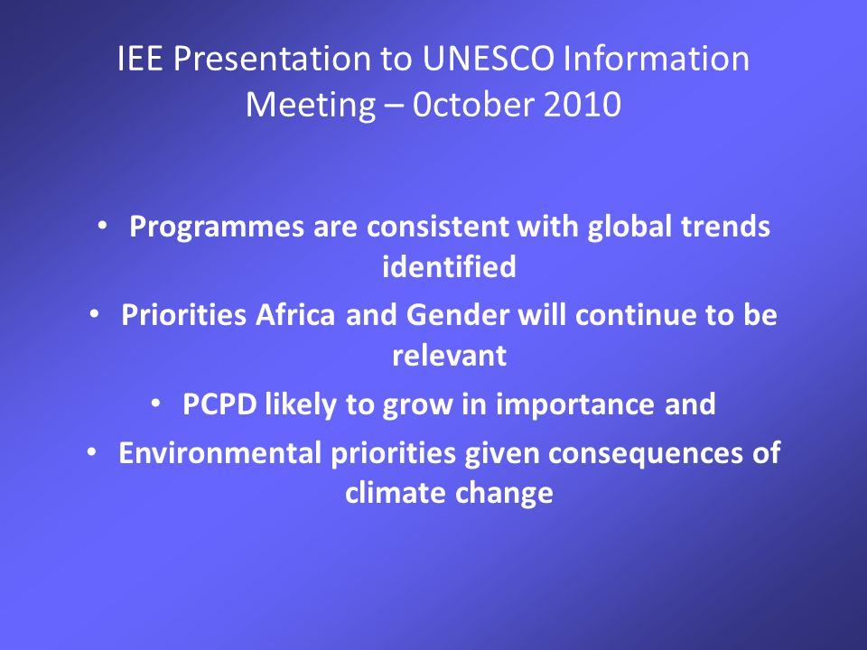 IEE Presentation to UNESCO Information Meeting – 0ctober 2010 Programmes are consistent with global trends identified Priorities Africa and Gender will continue to be relevant PCPD likely to grow in importance and Environmental priorities given consequences of climate change