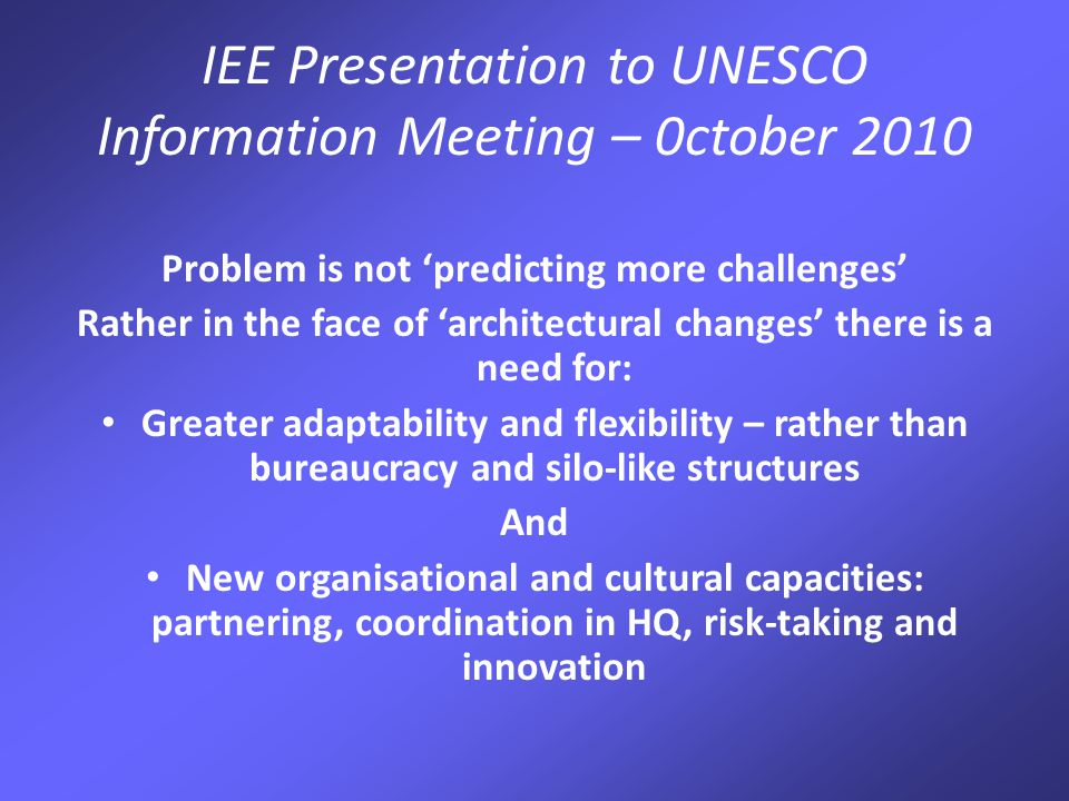 IEE Presentation to UNESCO Information Meeting – 0ctober 2010 Difficult to predict future UN 'scenarios' but current dynamics suggests need for: Smaller number of more capable offices More staff in the field and fewer in Paris Ability to demonstrate that normative and policy advice works in practice Supportive HR practices Mobilising 'middle income' country capacities