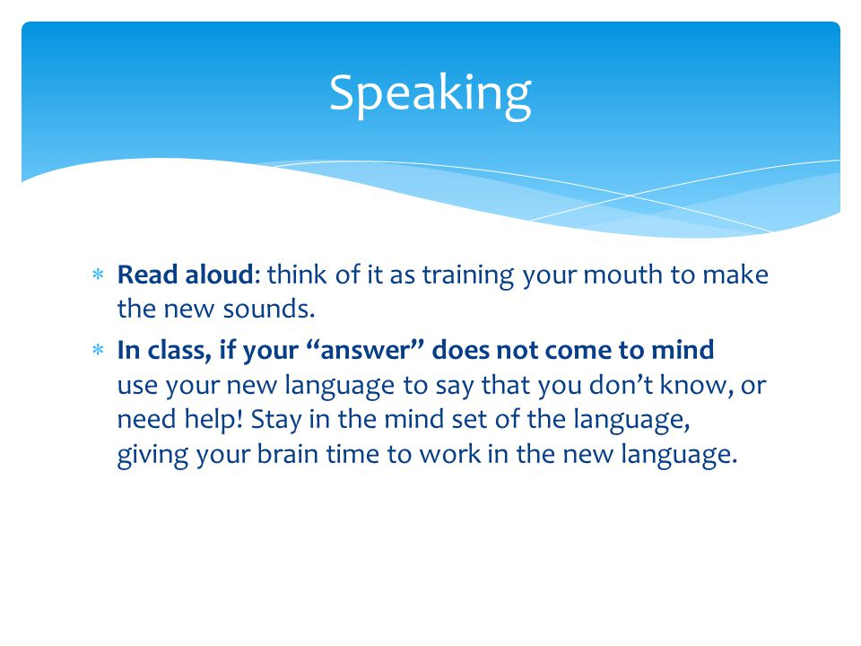  Read aloud: think of it as training your mouth to make the new sounds.