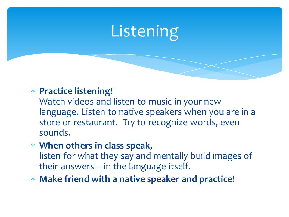  Practice listening. Watch videos and listen to music in your new language.