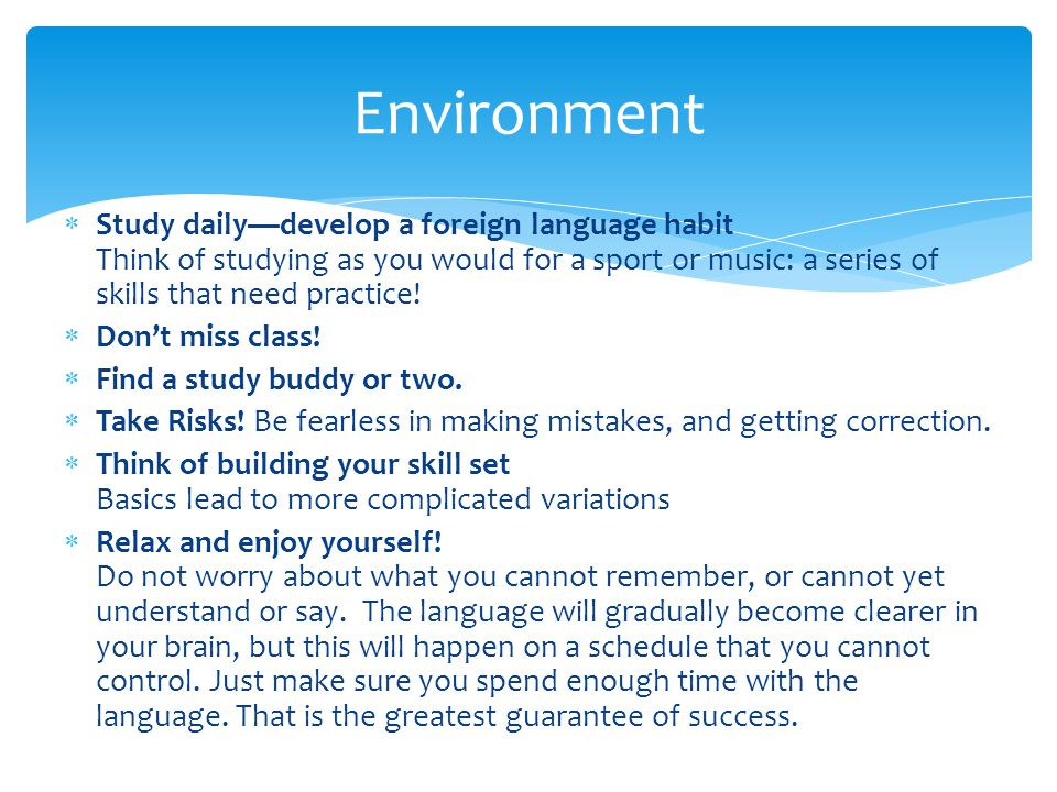  Study daily—develop a foreign language habit Think of studying as you would for a sport or music: a series of skills that need practice!  Don't mis