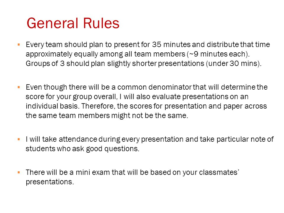 General Rules  Every team should plan to present for 35 minutes and distribute that time approximately equally among all team members (~9 minutes eac