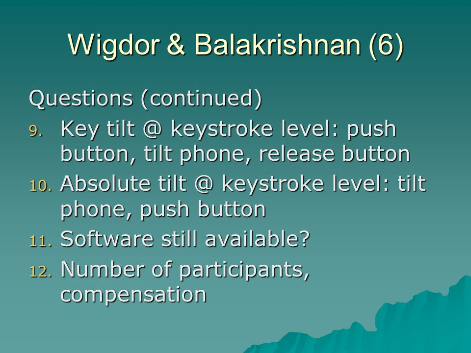Wigdor & Balakrishnan (6) Questions (continued) 9. Key tilt @ keystroke level: push button, tilt phone, release button 10. Absolute tilt @ keystroke l