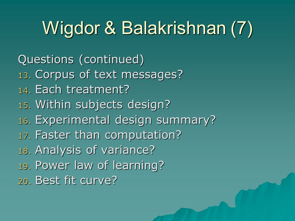 Wigdor & Balakrishnan (7) Questions (continued) 13. Corpus of text messages? 14. Each treatment? 15. Within subjects design? 16. Experimental design s