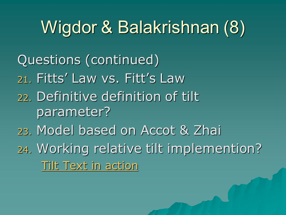 Wigdor & Balakrishnan (8) Questions (continued) 21. Fitts' Law vs. Fitt's Law 22. Definitive definition of tilt parameter? 23. Model based on Accot &