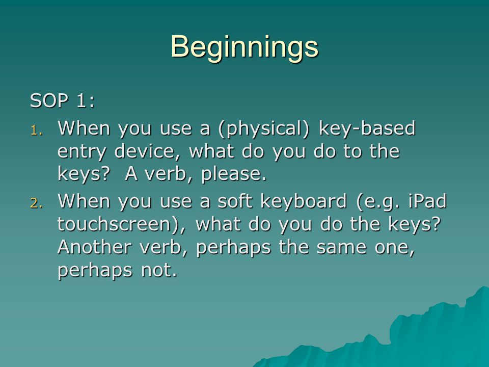 Beginnings SOP 1: 1. When you use a (physical) key-based entry device, what do you do to the keys? A verb, please. 2. When you use a soft keyboard (e.