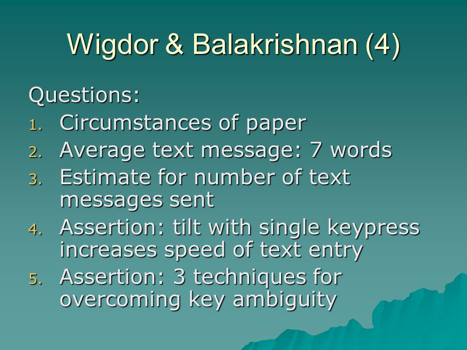 Wigdor & Balakrishnan (4) Questions: 1. Circumstances of paper 2. Average text message: 7 words 3. Estimate for number of text messages sent 4. Assert