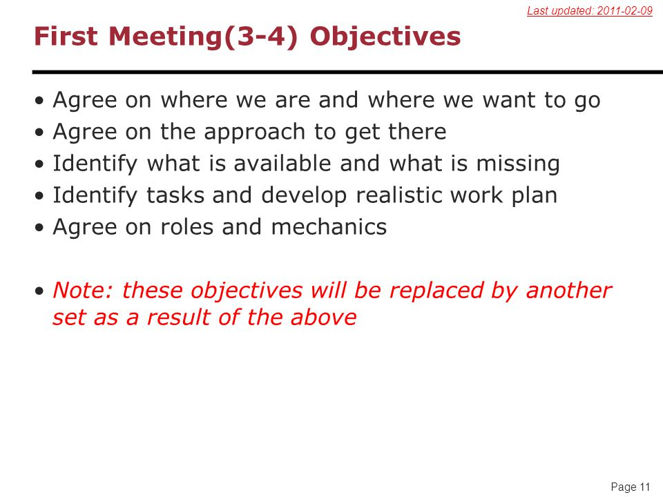 Page 11 First Meeting(3-4) Objectives Agree on where we are and where we want to go Agree on the approach to get there Identify what is available and what is missing Identify tasks and develop realistic work plan Agree on roles and mechanics Note: these objectives will be replaced by another set as a result of the above Last updated: 2011-02-09