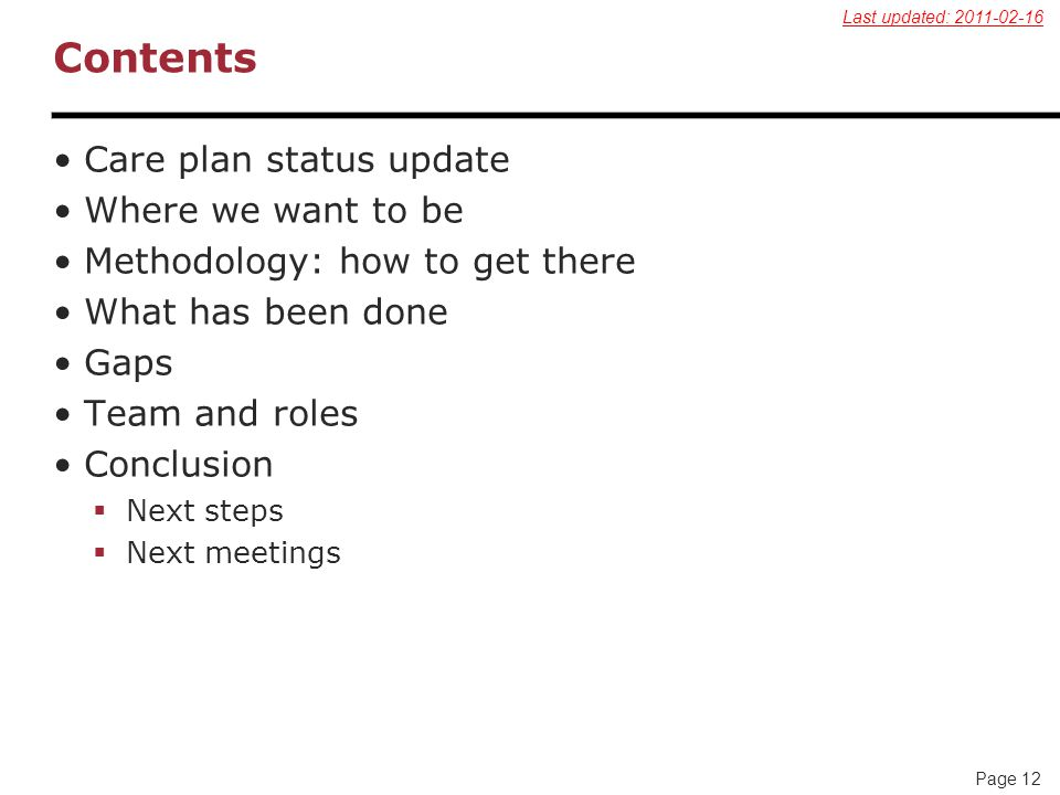 Page 12 Contents Care plan status update Where we want to be Methodology: how to get there What has been done Gaps Team and roles Conclusion  Next steps  Next meetings Last updated: 2011-02-16