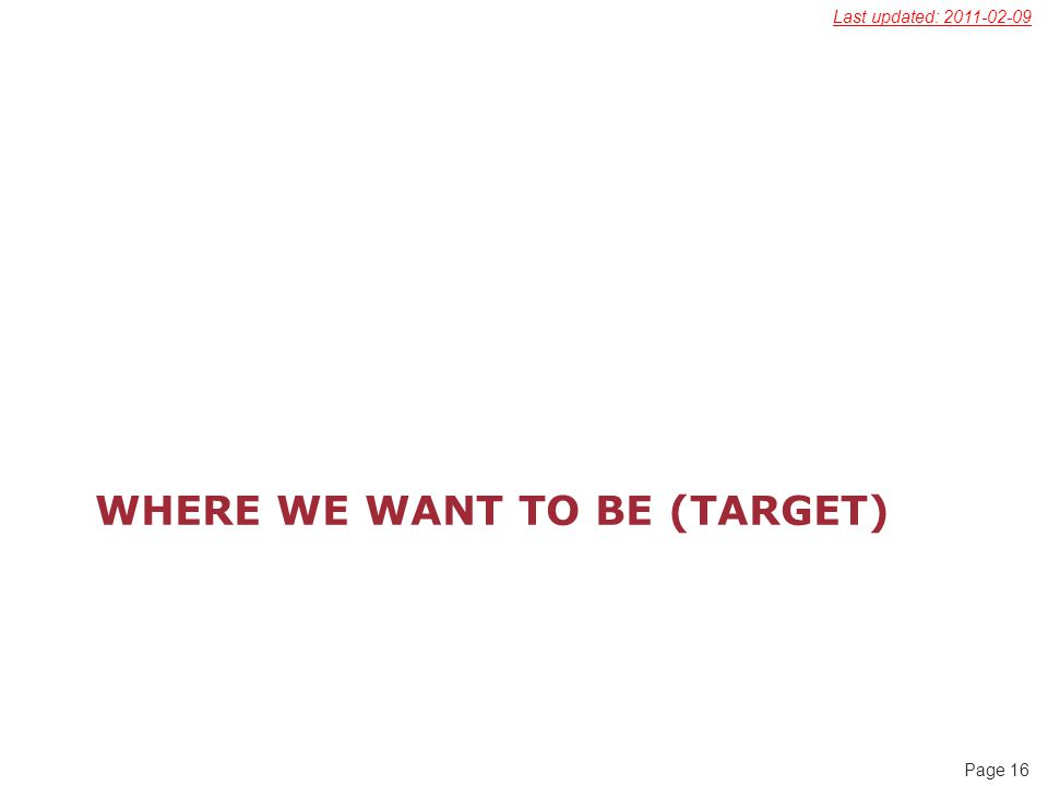 Page 16 WHERE WE WANT TO BE (TARGET) Last updated: 2011-02-09