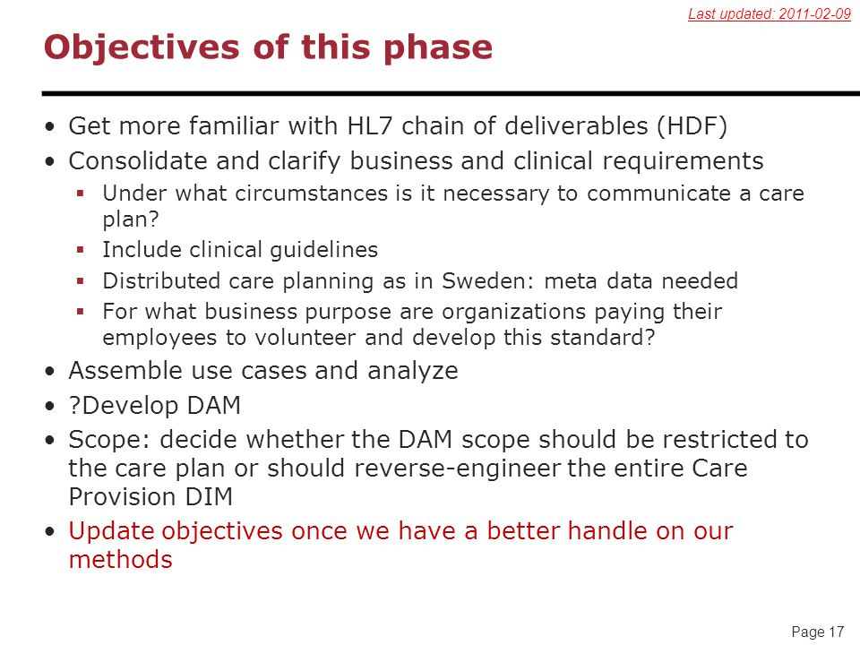 Page 17 Objectives of this phase Get more familiar with HL7 chain of deliverables (HDF) Consolidate and clarify business and clinical requirements  Under what circumstances is it necessary to communicate a care plan.