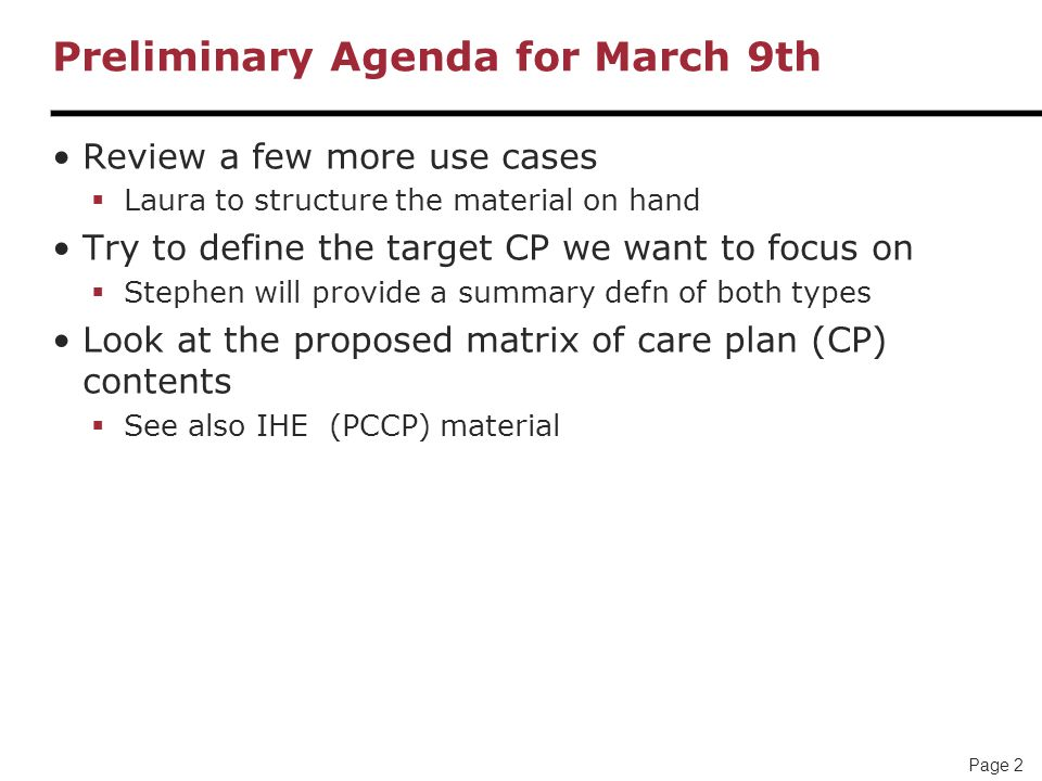 Page 2 Preliminary Agenda for March 9th Review a few more use cases  Laura to structure the material on hand Try to define the target CP we want to focus on  Stephen will provide a summary defn of both types Look at the proposed matrix of care plan (CP) contents  See also IHE (PCCP) material