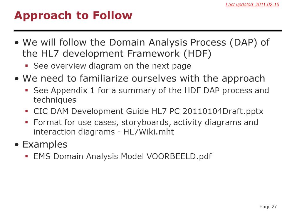 Page 27 Approach to Follow We will follow the Domain Analysis Process (DAP) of the HL7 development Framework (HDF)  See overview diagram on the next page We need to familiarize ourselves with the approach  See Appendix 1 for a summary of the HDF DAP process and techniques  CIC DAM Development Guide HL7 PC 20110104Draft.pptx  Format for use cases, storyboards, activity diagrams and interaction diagrams - HL7Wiki.mht Examples  EMS Domain Analysis Model VOORBEELD.pdf Last updated: 2011-02-16