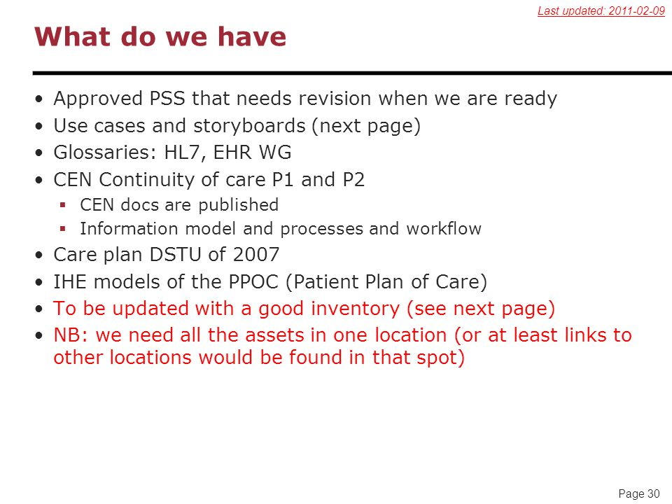 Page 30 What do we have Approved PSS that needs revision when we are ready Use cases and storyboards (next page) Glossaries: HL7, EHR WG CEN Continuity of care P1 and P2  CEN docs are published  Information model and processes and workflow Care plan DSTU of 2007 IHE models of the PPOC (Patient Plan of Care) To be updated with a good inventory (see next page) NB: we need all the assets in one location (or at least links to other locations would be found in that spot) Last updated: 2011-02-09