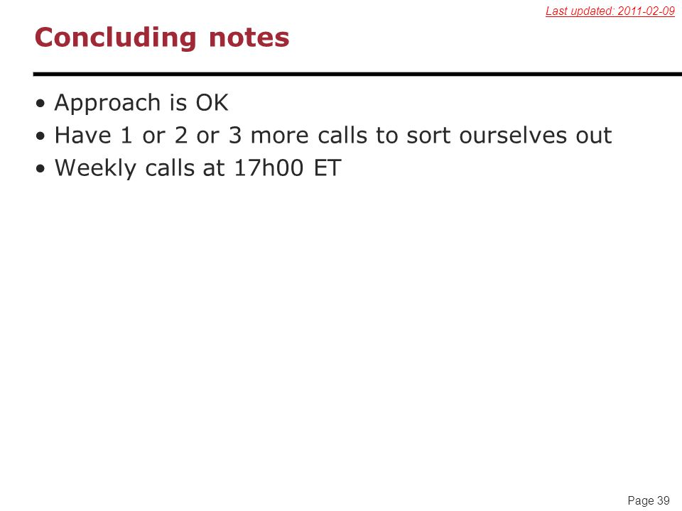 Page 39 Concluding notes Approach is OK Have 1 or 2 or 3 more calls to sort ourselves out Weekly calls at 17h00 ET Last updated: 2011-02-09