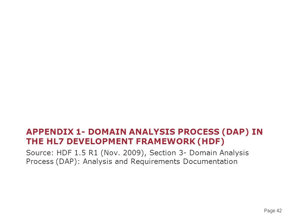 Page 42 APPENDIX 1- DOMAIN ANALYSIS PROCESS (DAP) IN THE HL7 DEVELOPMENT FRAMEWORK (HDF) Source: HDF 1.5 R1 (Nov.