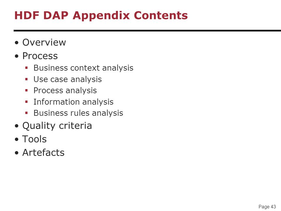 Page 43 HDF DAP Appendix Contents Overview Process  Business context analysis  Use case analysis  Process analysis  Information analysis  Business rules analysis Quality criteria Tools Artefacts