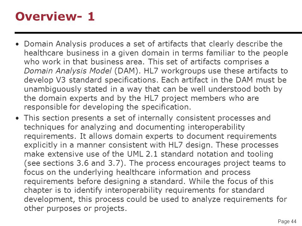 Page 44 Overview- 1 Domain Analysis produces a set of artifacts that clearly describe the healthcare business in a given domain in terms familiar to the people who work in that business area.