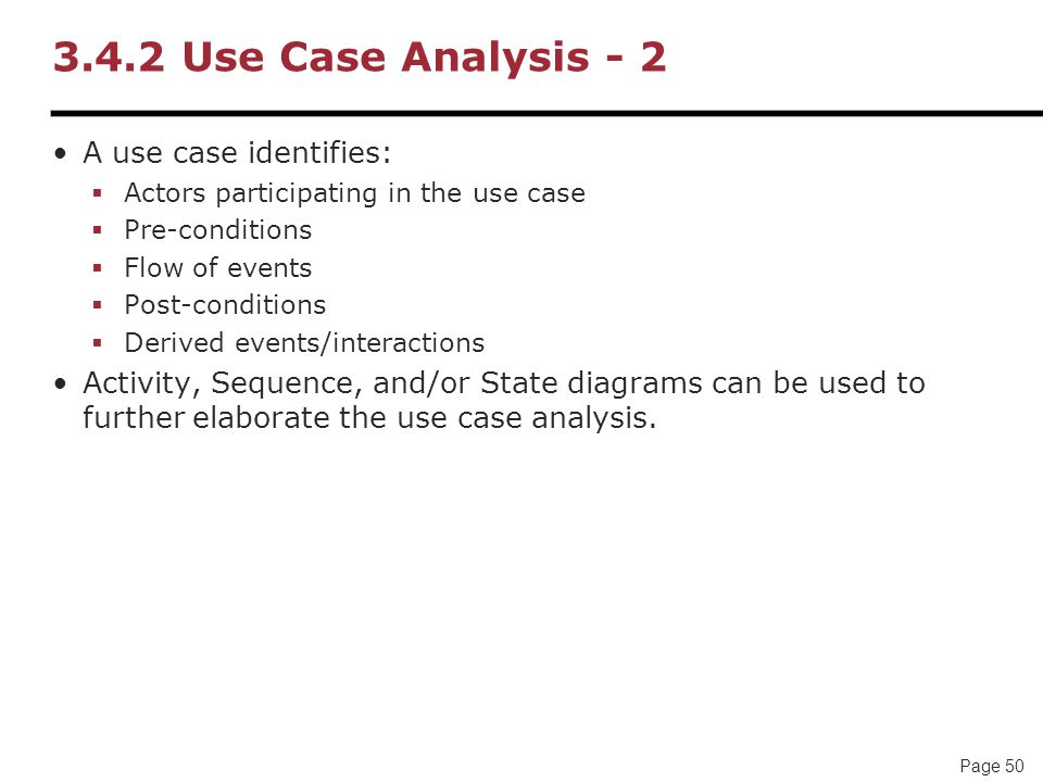 Page 50 3.4.2 Use Case Analysis - 2 A use case identifies:  Actors participating in the use case  Pre-conditions  Flow of events  Post-conditions  Derived events/interactions Activity, Sequence, and/or State diagrams can be used to further elaborate the use case analysis.