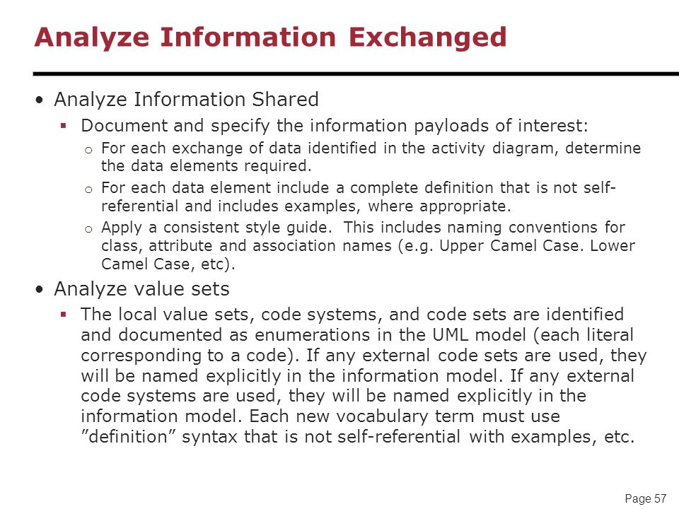 Page 57 Analyze Information Exchanged Analyze Information Shared  Document and specify the information payloads of interest: o For each exchange of data identified in the activity diagram, determine the data elements required.