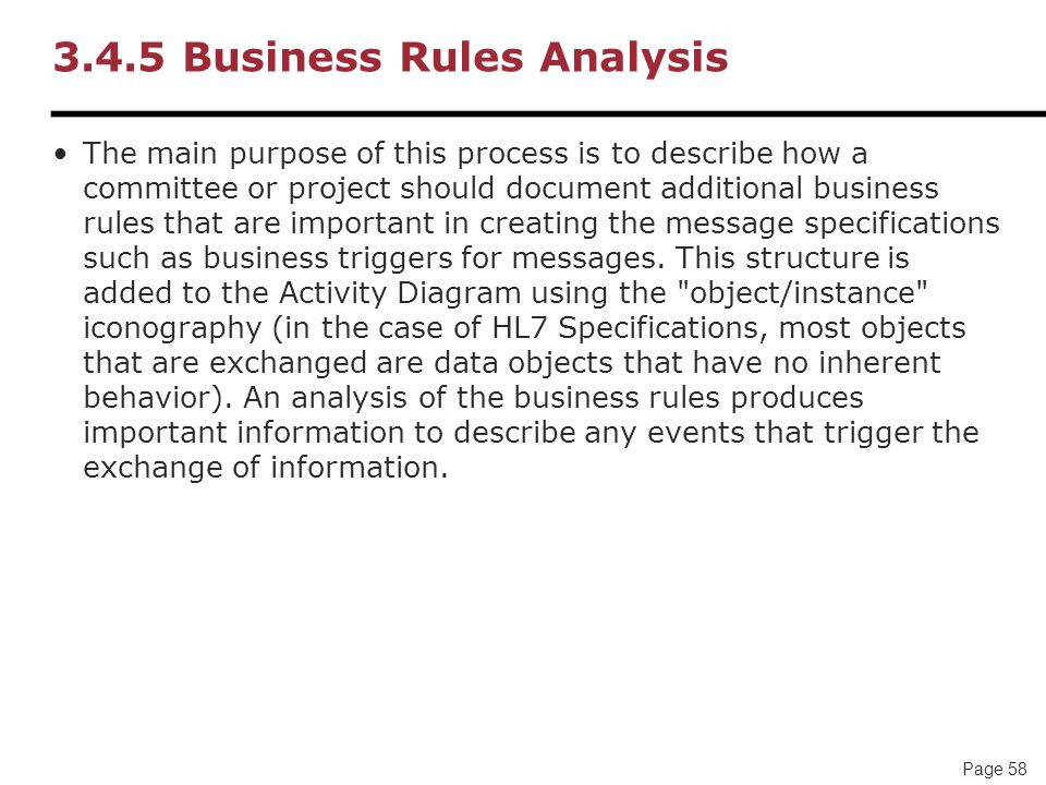 Page 58 3.4.5 Business Rules Analysis The main purpose of this process is to describe how a committee or project should document additional business rules that are important in creating the message specifications such as business triggers for messages.