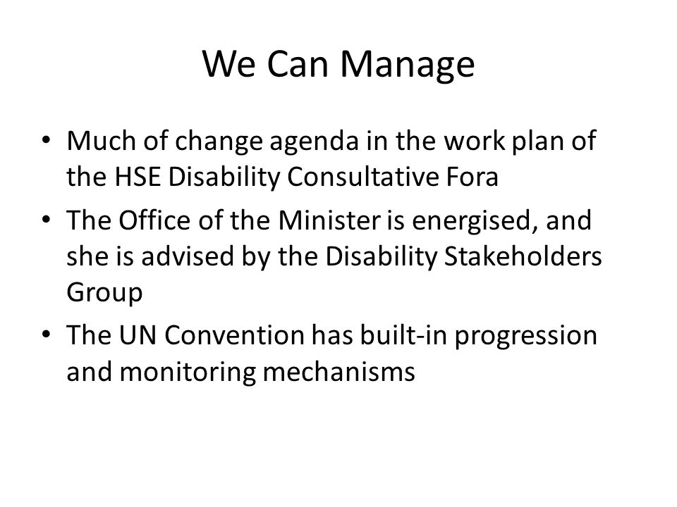 We Can Manage Much of change agenda in the work plan of the HSE Disability Consultative Fora The Office of the Minister is energised, and she is advised by the Disability Stakeholders Group The UN Convention has built-in progression and monitoring mechanisms