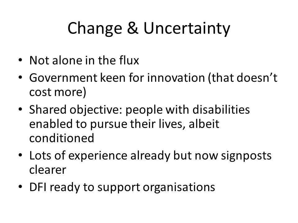 Change & Uncertainty Not alone in the flux Government keen for innovation (that doesn't cost more) Shared objective: people with disabilities enabled to pursue their lives, albeit conditioned Lots of experience already but now signposts clearer DFI ready to support organisations
