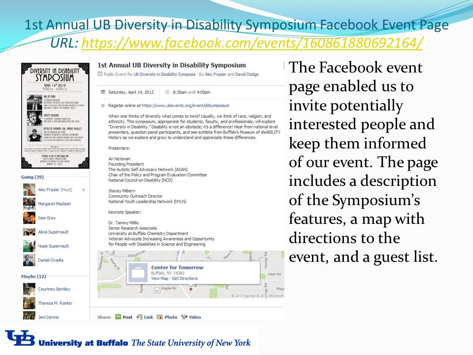 1st Annual UB Diversity in Disability Symposium Facebook Event Page URL: https://www.facebook.com/events/160861880692164/https://www.facebook.com/events/160861880692164/ The Facebook event page enabled us to invite potentially interested people and keep them informed of our event.
