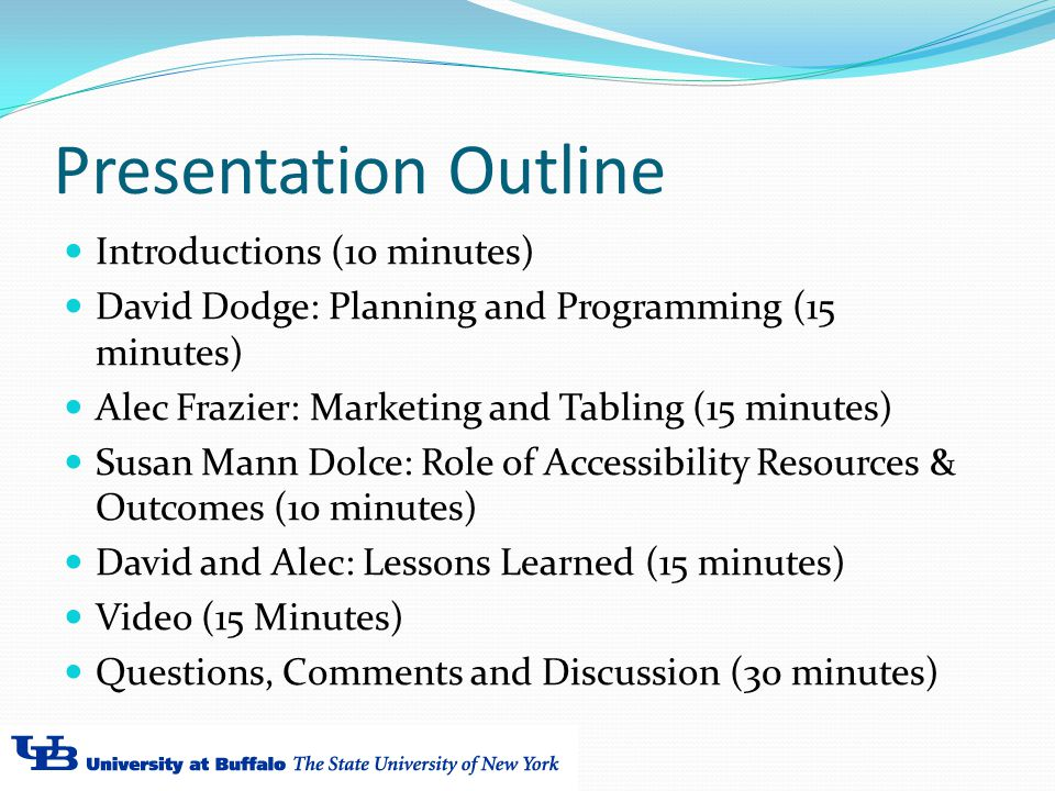Presentation Outline Introductions (10 minutes) David Dodge: Planning and Programming (15 minutes) Alec Frazier: Marketing and Tabling (15 minutes) Susan Mann Dolce: Role of Accessibility Resources & Outcomes (10 minutes) David and Alec: Lessons Learned (15 minutes) Video (15 Minutes) Questions, Comments and Discussion (30 minutes)