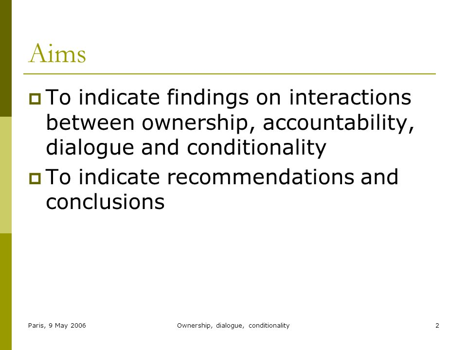 Paris, 9 May 2006Ownership, dialogue, conditionality2 Aims  To indicate findings on interactions between ownership, accountability, dialogue and conditionality  To indicate recommendations and conclusions