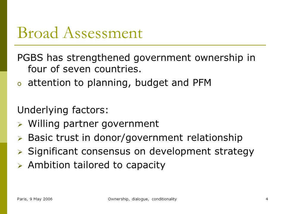 Paris, 9 May 2006Ownership, dialogue, conditionality4 Broad Assessment PGBS has strengthened government ownership in four of seven countries.