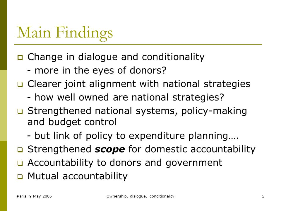 Paris, 9 May 2006Ownership, dialogue, conditionality5 Main Findings  Change in dialogue and conditionality - more in the eyes of donors.