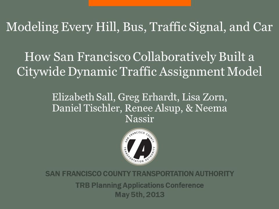 SAN FRANCISCO COUNTY TRANSPORTATION AUTHORITY Modeling Every Hill, Bus, Traffic Signal, and Car How San Francisco Collaboratively Built a Citywide Dynamic Traffic Assignment Model Elizabeth Sall, Greg Erhardt, Lisa Zorn, Daniel Tischler, Renee Alsup, & Neema Nassir TRB Planning Applications Conference May 5th, 2013