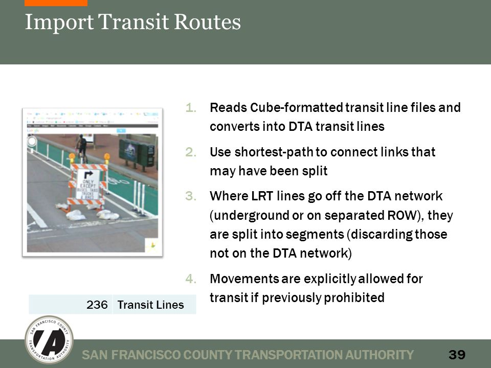 Import Transit Routes 1.Reads Cube-formatted transit line files and converts into DTA transit lines 2.Use shortest-path to connect links that may have been split 3.Where LRT lines go off the DTA network (underground or on separated ROW), they are split into segments (discarding those not on the DTA network) 4.Movements are explicitly allowed for transit if previously prohibited SAN FRANCISCO COUNTY TRANSPORTATION AUTHORITY39 236Transit Lines