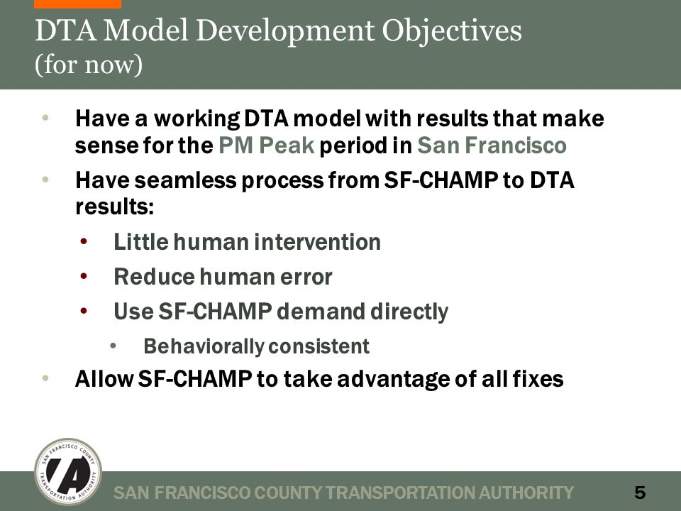 DTA Model Development Objectives (for now) Have a working DTA model with results that make sense for the PM Peak period in San Francisco Have seamless process from SF-CHAMP to DTA results: Little human intervention Reduce human error Use SF-CHAMP demand directly Behaviorally consistent Allow SF-CHAMP to take advantage of all fixes SAN FRANCISCO COUNTY TRANSPORTATION AUTHORITY5