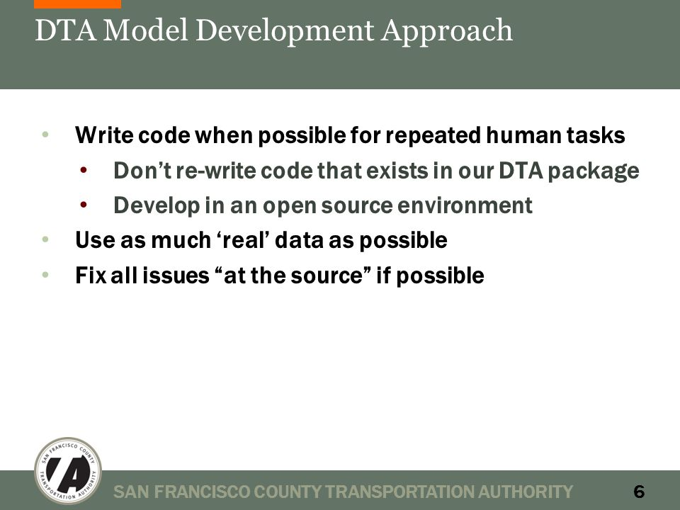 DTA Model Development Approach Write code when possible for repeated human tasks Don't re-write code that exists in our DTA package Develop in an open source environment Use as much 'real' data as possible Fix all issues at the source if possible SAN FRANCISCO COUNTY TRANSPORTATION AUTHORITY6