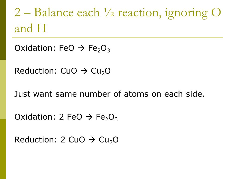 2 – Balance each ½ reaction, ignoring O and H Oxidation: FeO  Fe 2 O 3 Reduction: CuO  Cu 2 O Just want same number of atoms on each side.