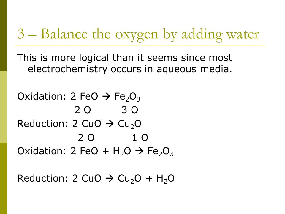 3 – Balance the oxygen by adding water This is more logical than it seems since most electrochemistry occurs in aqueous media.
