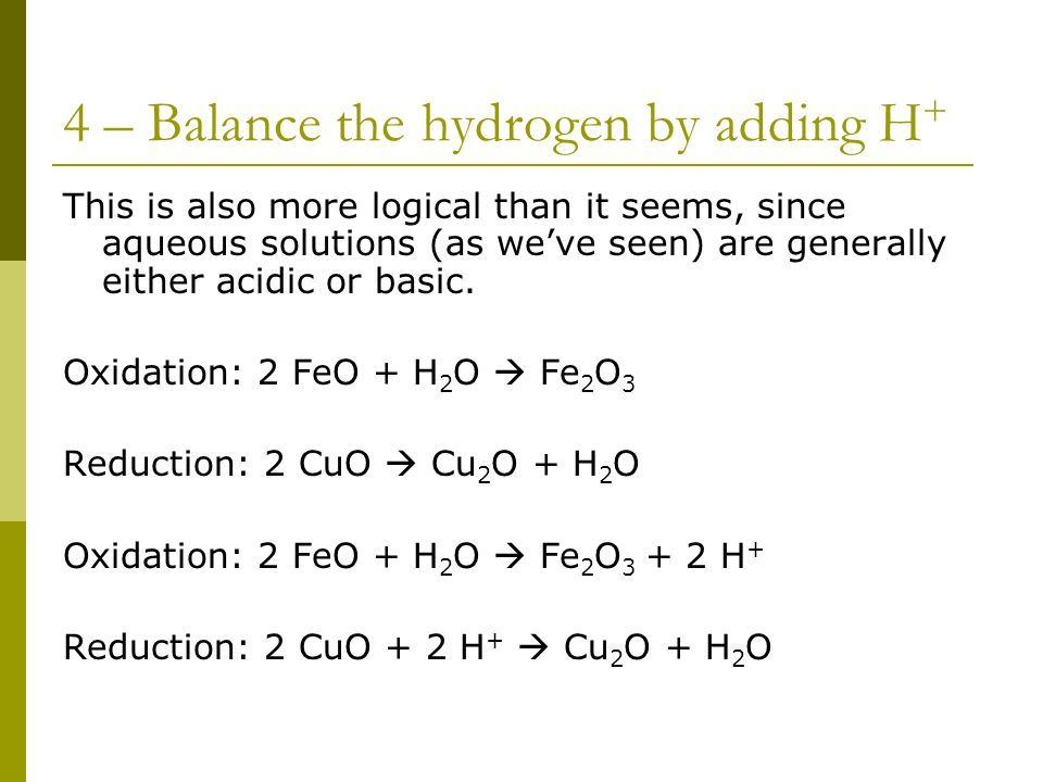 4 – Balance the hydrogen by adding H + This is also more logical than it seems, since aqueous solutions (as we've seen) are generally either acidic or basic.