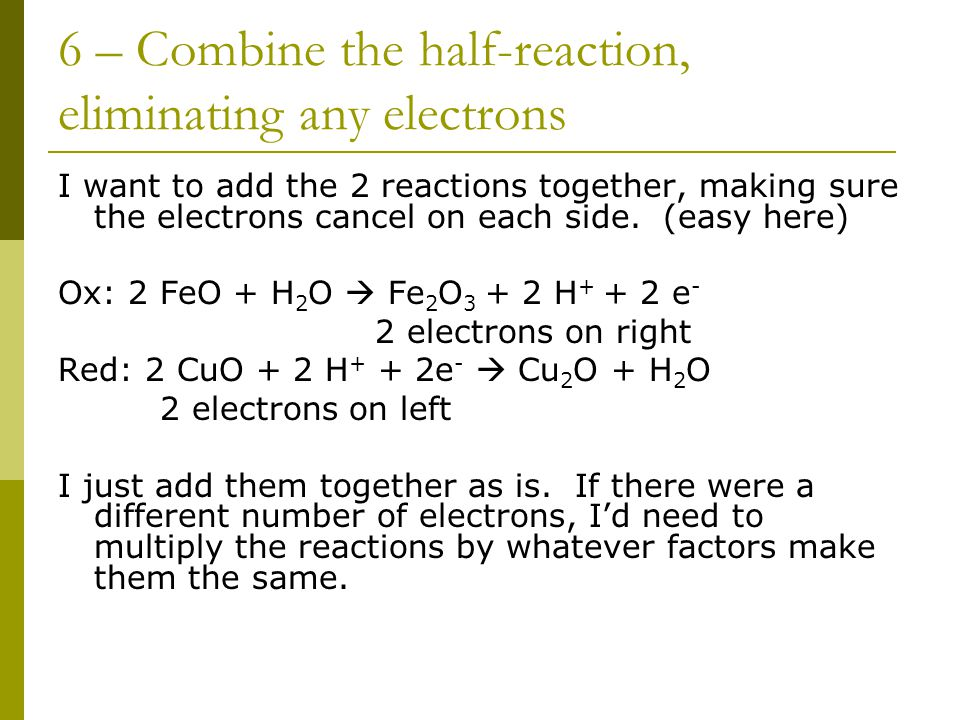 6 – Combine the half-reaction, eliminating any electrons I want to add the 2 reactions together, making sure the electrons cancel on each side.