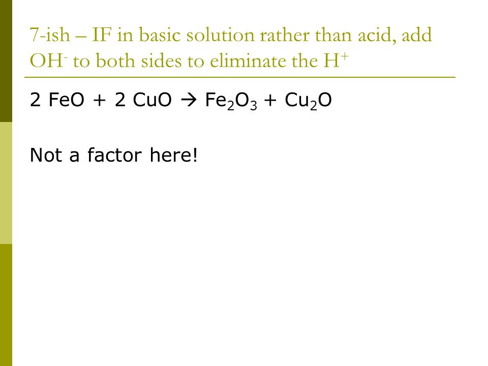 7-ish – IF in basic solution rather than acid, add OH - to both sides to eliminate the H + 2 FeO + 2 CuO  Fe 2 O 3 + Cu 2 O Not a factor here!