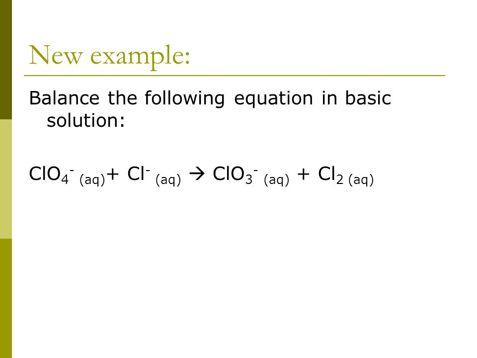 New example: Balance the following equation in basic solution: ClO 4 - (aq) + Cl - (aq)  ClO 3 - (aq) + Cl 2 (aq)