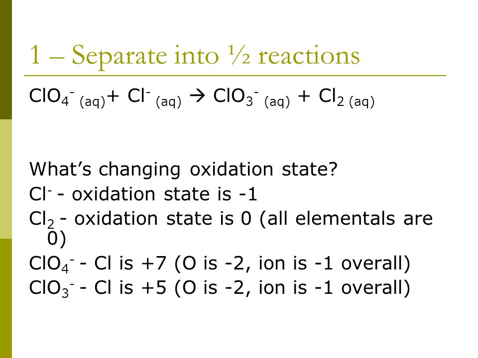1 – Separate into ½ reactions ClO 4 - (aq) + Cl - (aq)  ClO 3 - (aq) + Cl 2 (aq) What's changing oxidation state.