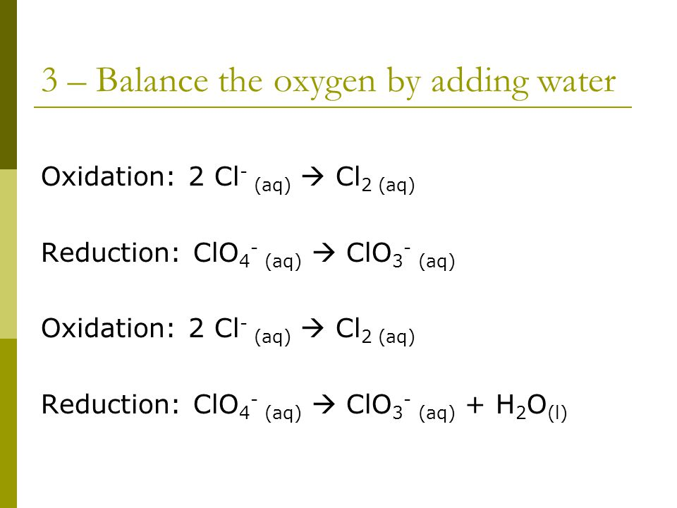 3 – Balance the oxygen by adding water Oxidation: 2 Cl - (aq)  Cl 2 (aq) Reduction: ClO 4 - (aq)  ClO 3 - (aq) Oxidation: 2 Cl - (aq)  Cl 2 (aq) Reduction: ClO 4 - (aq)  ClO 3 - (aq) + H 2 O (l)